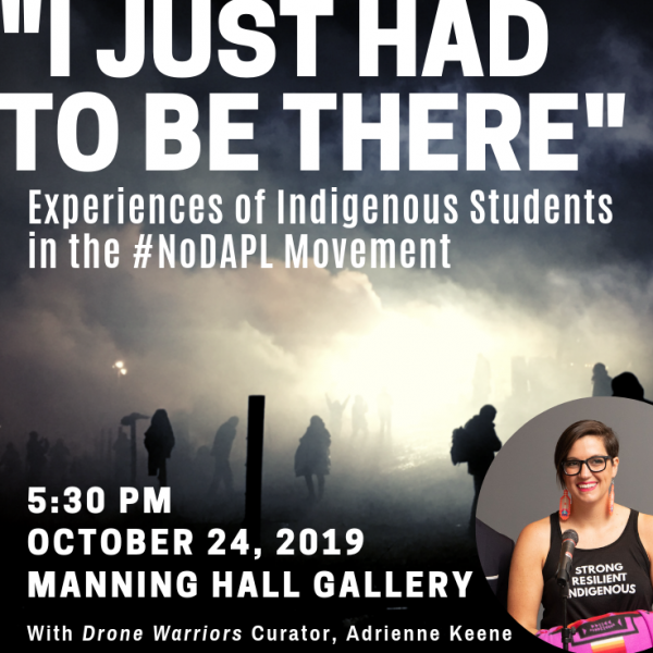 """""""I Just Had to Be There"""": Experiences of Indigenous Students in the #NoDAPL Movement.5:30 PM, October 24th 2019, Manning Hall Gallery,withDrone WarriorsCurator, Adrienne Keene"""
